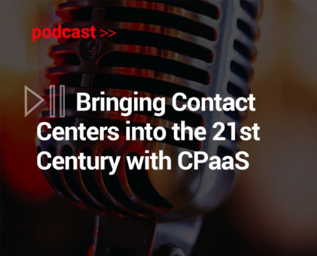 Podcast: Bringing Contact Centers into the 21st Century with CPaaS